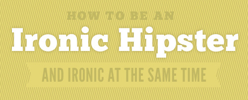 How to be an ironic hipster and ironic at the same time.