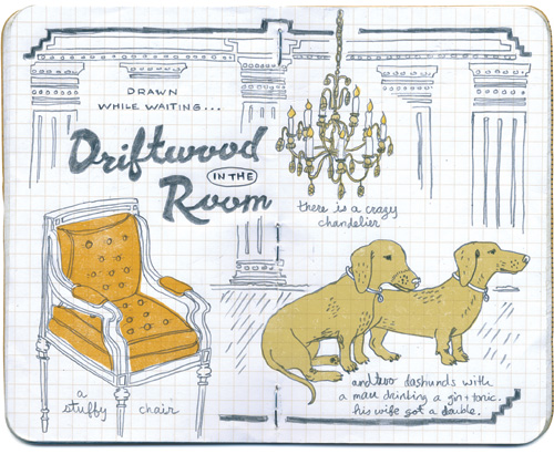 Waiting in the driftwood room: a crazy chandelier, a stuffy chair, and two dachshunds that arrived with a man who ordered a gin and tonic. His wife got a double.