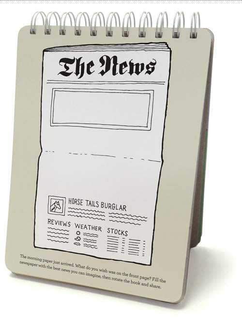 The morning paper just arrived. What do you wish was on the front page? Fill the newspaper with the best news you can imagine, then rotate the book and share.